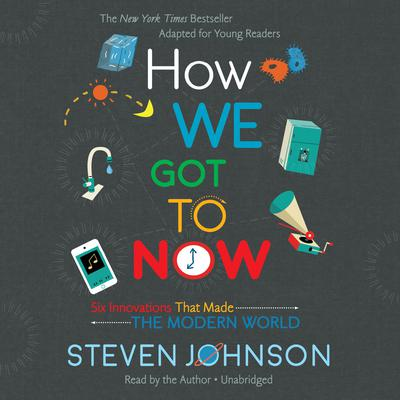 How We Got to Now Young Reader's Edition by Steven Johnson