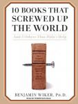 10 Books That Screwed Up the World: And 5 Others That Didnt Help (Unabridged) Audiobook, by Benjamin Wiker