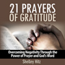 21 Prayers of Gratitude: Overcoming Negativity Through the Power of Prayer and Gods Word - A Life of Gratitude (Unabridged), by Shelley Hitz