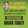 21 Secretos Sobre Como Los Millonarios Crearon Sus Fortunas (The 21 Success Secrets of Self-Made Millionaires), by Brian Tracy