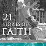 21 Stories of Faith: Real People, Real Stories, Real Faith (A Life of Faith) (Unabridged) Audiobook, by Shelley Hitz