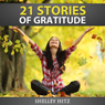 21 Stories of Gratitude: The Power of Living Life with a Grateful Heart: A Life of Gratitude (Unabridged), by Shelley Hitz