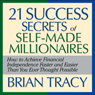 The 21 Success Secrets of Self-Made Millionaires: How to Achieve Financial Independence Faster and Easier Than You Ever Thought Possible (Unabridged), by Brian Tracy