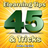 45 Elearning Tips and Tricks (Unabridged), by John Araiza