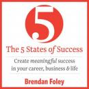 The 5 States of Success: Create Meaningful Success in Your Career, Business & Life (Unabridged) Audiobook, by Brendan Foley