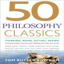 50 Philosophy Classics: Thinking, Being, Acting, Seeing, Profound Insights and Powerful Thinking from Fifty Key Books (Unabridged), by Tom Butler-Bowdon