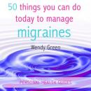 50 Things You Can Do Today to Manage Migraines (Unabridged), by Wendy Green