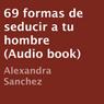 69 Formas de Seducir a tu Hombre (Unabridged) Audiobook, by Alexandra Sanchez
