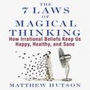 The 7 Laws of Magical Thinking: How Irrational Beliefs Keep Us Happy, Healthy, and Sane (Unabridged) Audiobook, by Matthew Hutson