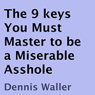 The 9 Keys You Must Master to Be a Miserable Asshole (Unabridged), by Dennis Waller