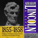 Abraham Lincoln: A Life  1855-1858: Building a New Party, a House Divided and the Lincoln Douglas Debates (Unabridged), by Michael Burlingame