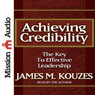 Achieving Credibility: The Key to Effective Leadership (Unabridged), by James M. Kouzes