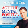Actitud Mental Positiva: La Clave del Exito (Positive Mental Attitude: The Key to Success) (Unabridged) Audiobook, by Camilo Cruz