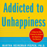 Addicted to Unhappiness: Free Yourself from Moods and Behaviors That Undermine Relationships, Work, and the Life You Want (Unabridged) Audiobook, by Martha Heineman Pieper