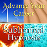 Advance Your Career Subliminal Affirmations: Motivation & Drive, Solfeggio Tones, Binaural Beats, Self Help Meditation Hypnosis Audiobook, by Subliminal Hypnosis