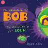The Adventures of Bob: To Doodledip for Soup (Unabridged) Audiobook, by Ryan Shea