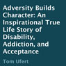 Adversity Builds Character: An Inspirational True Life Story of Disability, Addiction, and Acceptance (Unabridged), by Tom Ufert