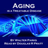 Aging Is a Treatable Disease: Your Anti-Aging Options (Unabridged), by Walter Parks