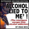 Alcohol Lied To Me - Extended Edition: The Intelligent Escape From Alcohol Addiction (Unabridged) Audiobook, by Craig Beck