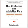 The Alcoholism and Addiction Cure: A Holistic Approach to Total Recovery (Unabridged), by Chris Prentiss