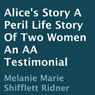 Alices Story: A Peril: Life Story of Two Women: An AA Testimonial (Unabridged) Audiobook, by Melanie Marie Shifflett Ridner