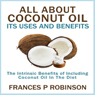 All About Coconut Oil: Its Uses and Benefits (Unabridged), by Frances P. Robinson