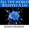 All The World Believes A Lie, by Joseph Murphy