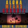 Aloha Means Goodbye: A Murder on Maui Mystery (Unabridged), by Robert W. Stephens