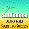 Alpha Male the Secret to Success Subliminal: Powerful Confidence Deep Relaxation-Sleep Change-Binaural Beats, by Subliminal Hypnosis