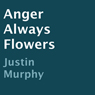 Anger Always Flowers (Unabridged) Audiobook, by Justin Murphy