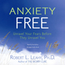 Anxiety Free: Unravel Your Fears Before They Unravel You Audiobook, by Robert Leahy