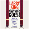 Anything Goes!: What Ive Learned from Pundits, Politicians, and Presidents, by Larry King