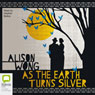 As the Earth Turns Silver (Unabridged) Audiobook, by Alison Wong