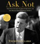 Ask Not: The Inauguration of John F. Kennedy and the Speech That Changed America, by Thurston Clarke