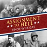 Assignment to Hell: The War Against Nazi Germany with Correspondents Walter Cronkite, Andy Rooney, A.J. Liebling, Homer Bigart, and Hal Boyle (Unabridged), by Timothy M. Gay