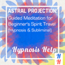 Astral Projection: Guided Meditation for Beginners Spirit Travel: Hypnosis & Subliminal Audiobook, by Subliminal Hypnosis