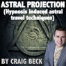 Astral Projection: Hypnosis Induced Astral Travel Techniques (Unabridged), by Craig Beck
