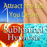 Attract the Life You Desire Subliminal Affirmations: Live the Life You Want & Obtain Dreams , Solfeggio Tones, Binaural Beats, Self Help Meditation Hypnosis Audiobook, by Subliminal Hypnosis