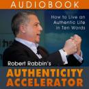 Authenticity Accelerator: How to Live an Authentic Life in Ten Words (Unabridged), by Robert Rabbin