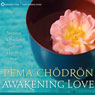 Awakening Love: Teachings and Practices to Cultivate a Limitless Heart, by Pema Chodron