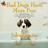 Bad Dogs Have More Fun: Selected Writings on Family, Animals and Life from the Philadelphia Inquirer (Unabridged), by John Grogan