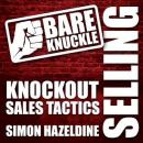 Bare Knuckle Selling: Knockout Sales Tactics They Wont Teach You in Business School (Unabridged) Audiobook, by Simon Hazeldine