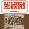 Battlefield Medicine: A History of the Military Ambulance from the Napoleonic Wars Through World War I (Unabridged), by John S. Haller Jr.