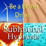 Be a Better Driver Subliminal Affirmations: Good Driving Skills & Control Road Rage, Solfeggio Tones, Binaural Beats, Self Help Meditation Hypnosis Audiobook, by Subliminal Hypnosis