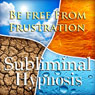 Be Free from Frustration Subliminal Affirmations: Release Tension & Deal with Stress, Solfeggio Tones, Binaural Beats, Self Help Meditation Hypnosis Audiobook, by Subliminal Hypnosis