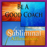 Be a Good Coach Subliminal Affirmations: Coaching Skills & Build a Team, Solfeggio Tones, Binaural Beats, Self Help Meditation Hypnosis, by Subliminal Hypnosis