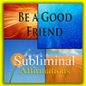 Be a Good Friend Subliminal Affirmations: Keeping Friendships & Buddy Time, Solfeggio Tones, Binaural Beats, Self-Help, Meditation, Hypnosis Audiobook, by Subliminal Hypnosis