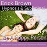 Be a Happy Person Hypnosis: Be Optimistic & Obtain Happiness, Meditation, Hypnosis Self-Help, Binaural Beats, Solfeggio Tones Audiobook, by Erick Brown Hypnosis