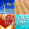Be More Competitive with Subliminal Affirmations: Love Competition & Fight for What You Want, Solfeggio Tones, Binaural Beats, Self Help Meditation Hypnosis Audiobook, by Subliminal Hypnosis