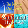 Be More Outgoing Subliminal Affirmations: Extrovert, Confidence, Solfeggio Tones, Binaural Beats, Self Help Meditation Hypnosis Audiobook, by Subliminal Hypnosis